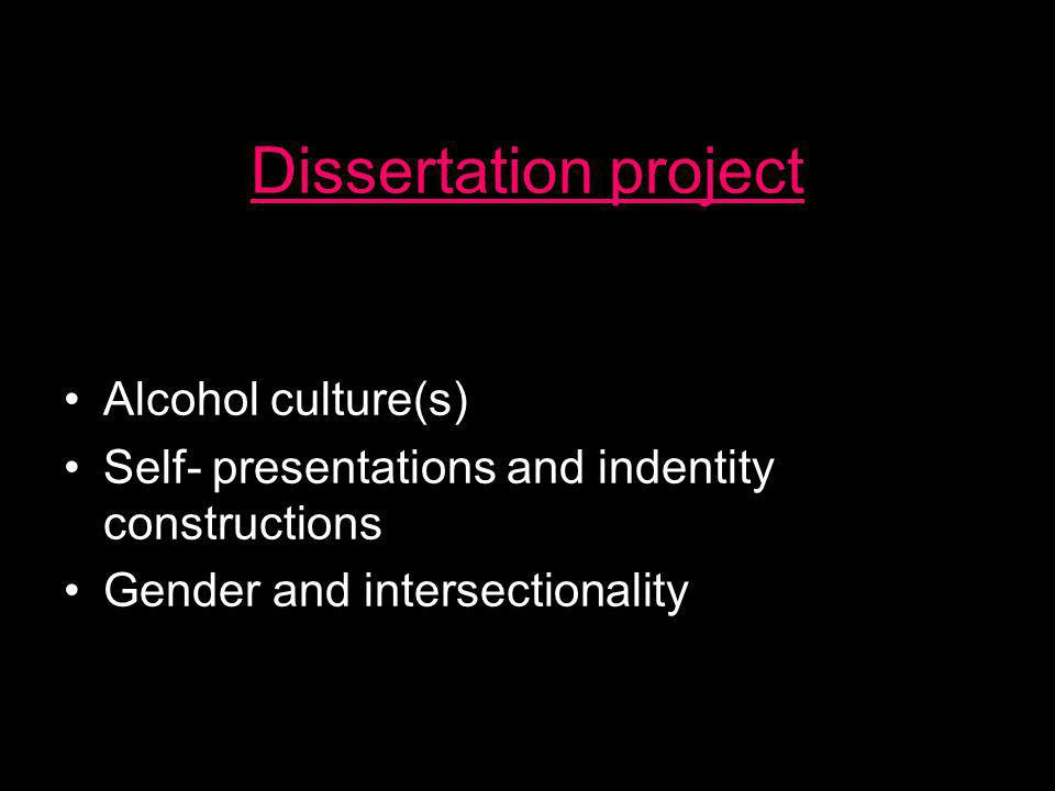Dissertation project •Alcohol culture(s) •Self- presentations and indentity constructions •Gender and intersectionality
