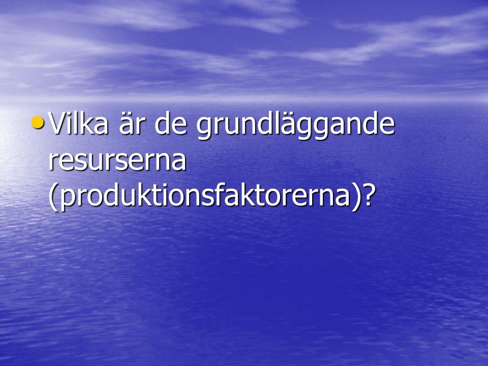 • Vilka är de grundläggande resurserna (produktionsfaktorerna)?