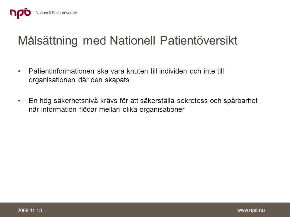 www.npö.nu 2009-11-13 Målsättning med Nationell Patientöversikt •Patientinformationen ska vara knuten till individen och inte till organisationen där den skapats •En hög säkerhetsnivå krävs för att säkerställa sekretess och spårbarhet när information flödar mellan olika organisationer