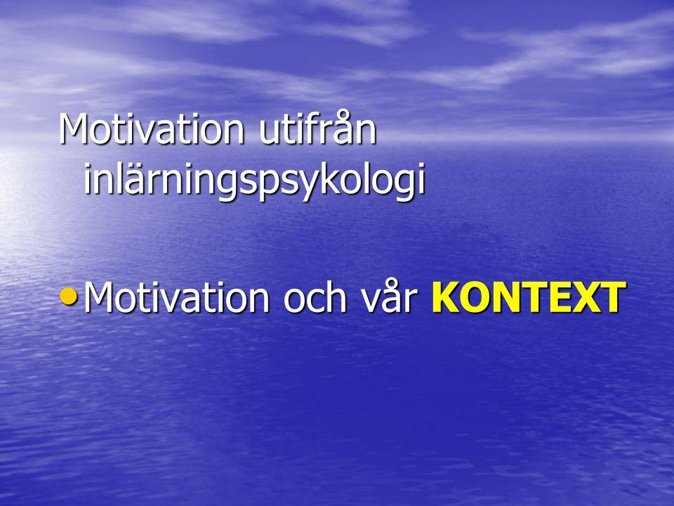 Motivation utifrån inlärningspsykologi • Motivation och vår KONTEXT