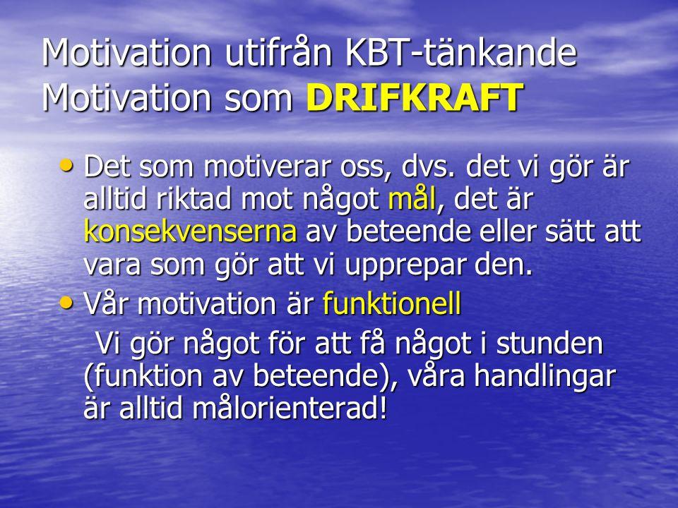 Motivation utifrån KBT-tänkande Motivation som DRIFKRAFT • Det som motiverar oss, dvs. det vi gör är alltid riktad mot något mål, det är konsekvensern