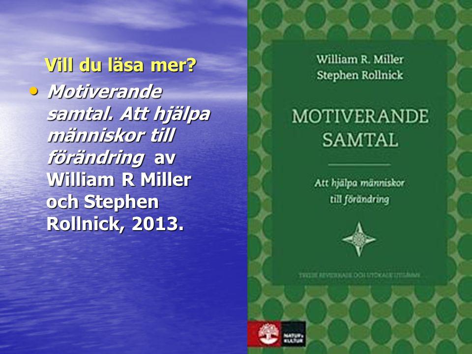 Vill du läsa mer? Vill du läsa mer? • Motiverande samtal. Att hjälpa människor till förändring av William R Miller och Stephen Rollnick, 2013.