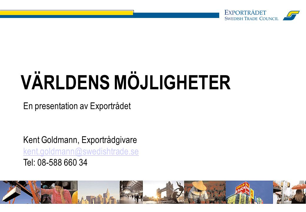 VÄRLDENS MÖJLIGHETER En presentation av Exportrådet Kent Goldmann, Exportrådgivare kent.goldmann@swedishtrade.se Tel: 08-588 660 34