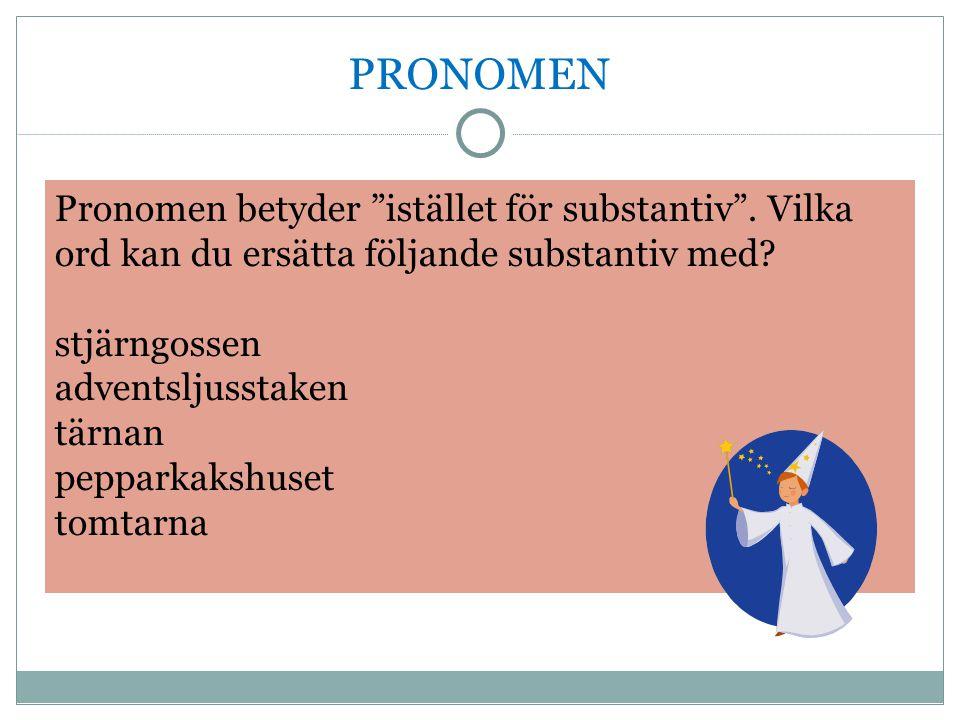 """PRONOMEN Pronomen betyder """"istället för substantiv"""". Vilka ord kan du ersätta följande substantiv med? stjärngossen adventsljusstaken tärnan pepparkak"""