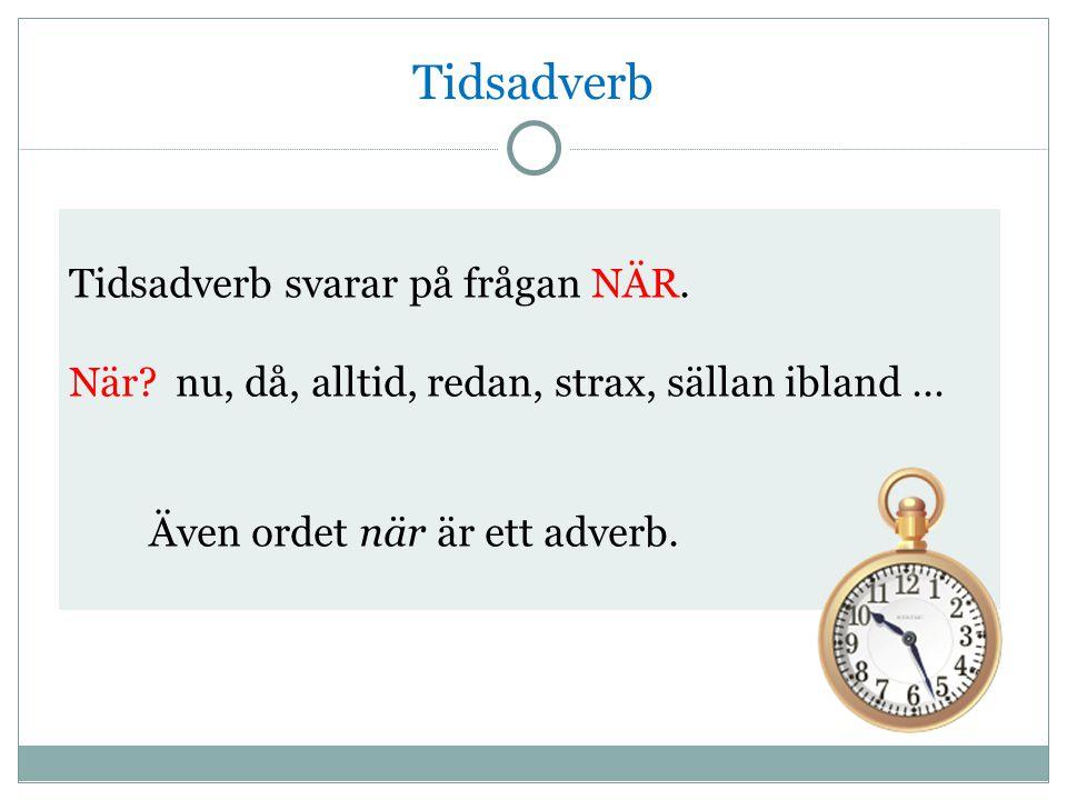 Tidsadverb Tidsadverb svarar på frågan NÄR. När?nu, då, alltid, redan, strax, sällan ibland … Även ordet när är ett adverb.