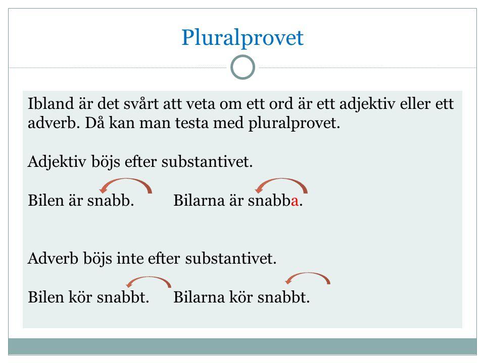 Pluralprovet Ibland är det svårt att veta om ett ord är ett adjektiv eller ett adverb. Då kan man testa med pluralprovet. Adjektiv böjs efter substant