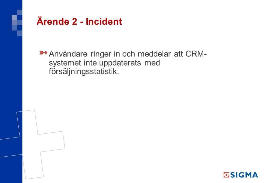 Ärende 2 - Incident Användare ringer in och meddelar att CRM- systemet inte uppdaterats med försäljningsstatistik.