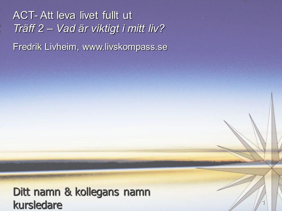 ACT- Att leva livet fullt ut Träff 2 – Vad är viktigt i mitt liv? Fredrik Livheim, www.livskompass.se Ditt namn & kollegans namn kursledare 1