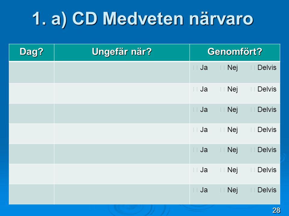 1. a) CD Medveten närvaro Dag? Ungefär när? Genomfört?  Ja  Nej  Delvis 28