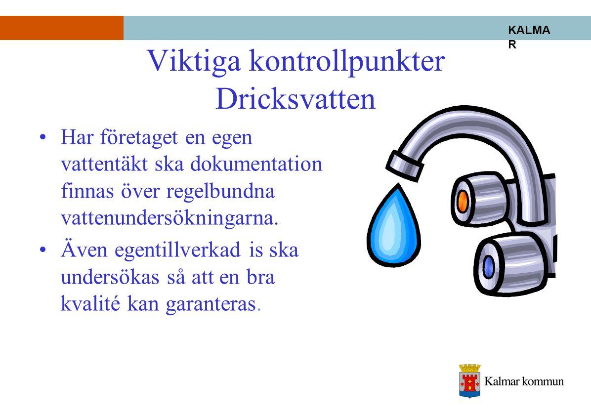KALMA R Viktiga kontrollpunkter Dricksvatten •Har företaget en egen vattentäkt ska dokumentation finnas över regelbundna vattenundersökningarna. •Även