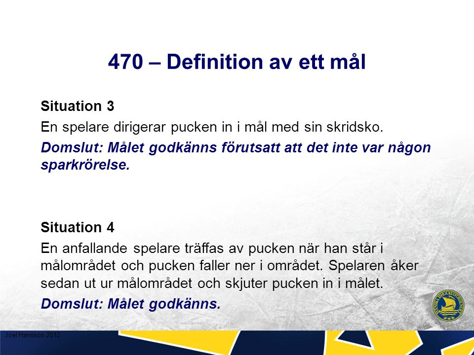470 – Definition av ett mål Situation 3 En spelare dirigerar pucken in i mål med sin skridsko.