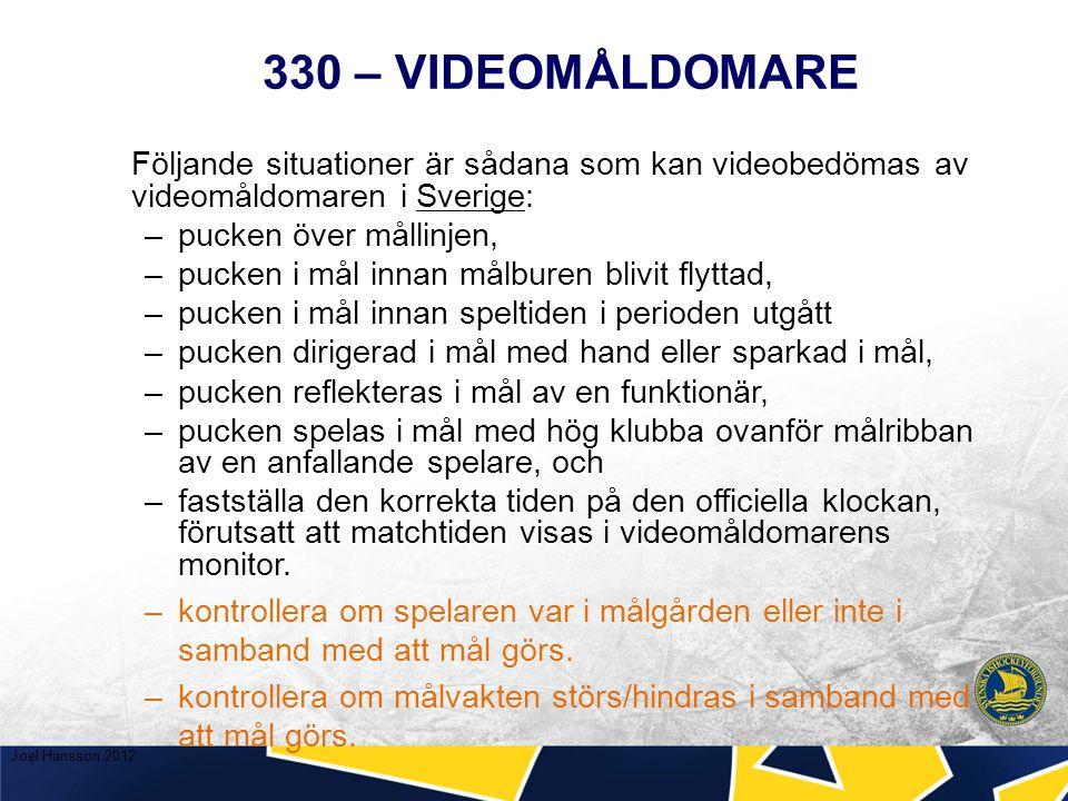 330 – VIDEOMÅLDOMARE Följande situationer är sådana som kan videobedömas av videomåldomaren i Sverige: –pucken över mållinjen, –pucken i mål innan målburen blivit flyttad, –pucken i mål innan speltiden i perioden utgått –pucken dirigerad i mål med hand eller sparkad i mål, –pucken reflekteras i mål av en funktionär, –pucken spelas i mål med hög klubba ovanför målribban av en anfallande spelare, och –fastställa den korrekta tiden på den officiella klockan, förutsatt att matchtiden visas i videomåldomarens monitor.