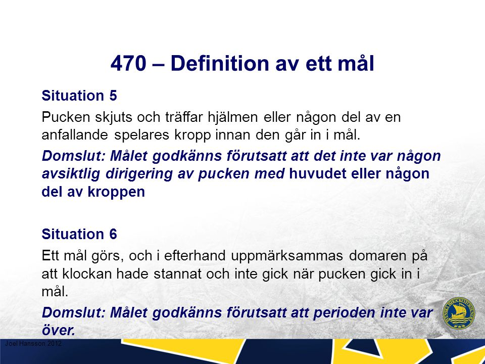 470 – Definition av ett mål Situation 5 Pucken skjuts och träffar hjälmen eller någon del av en anfallande spelares kropp innan den går in i mål.