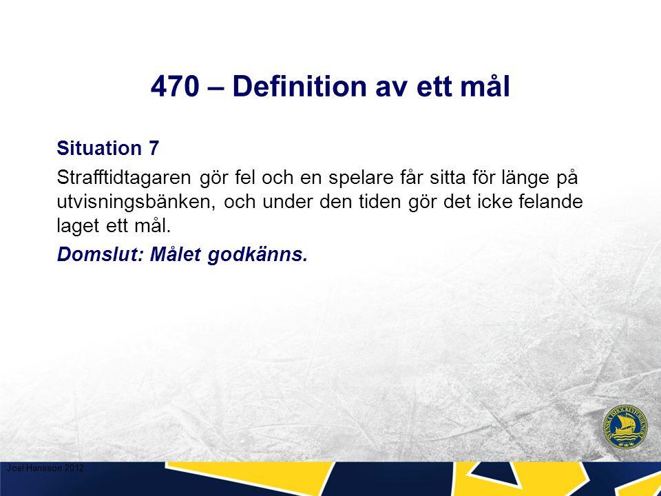 470 – Definition av ett mål Situation 7 Strafftidtagaren gör fel och en spelare får sitta för länge på utvisningsbänken, och under den tiden gör det icke felande laget ett mål.