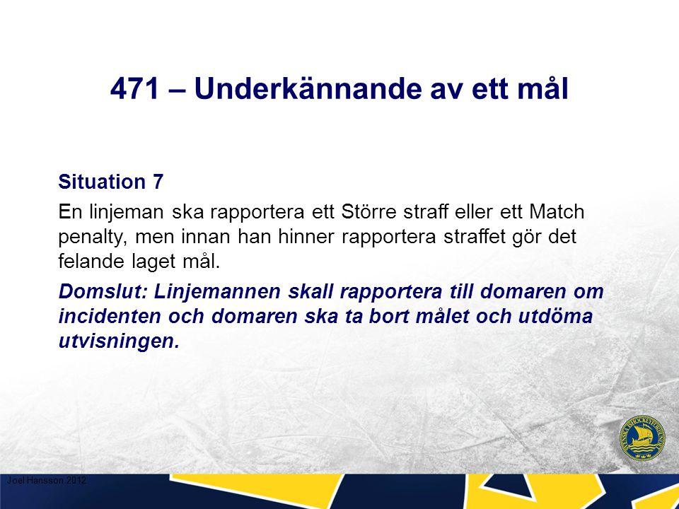 471 – Underkännande av ett mål Situation 7 En linjeman ska rapportera ett Större straff eller ett Match penalty, men innan han hinner rapportera straffet gör det felande laget mål.