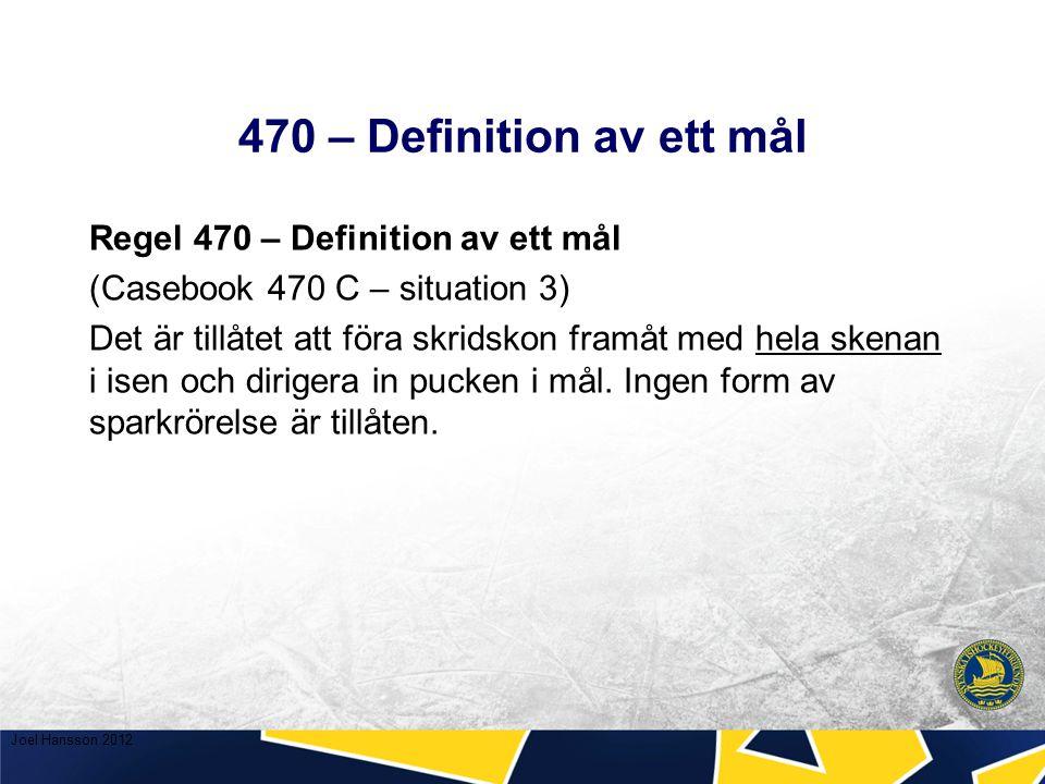 470 – Definition av ett mål Regel 470 – Definition av ett mål (Casebook 470 C – situation 3) Det är tillåtet att föra skridskon framåt med hela skenan i isen och dirigera in pucken i mål.