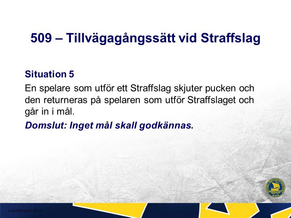 509 – Tillvägagångssätt vid Straffslag Situation 5 En spelare som utför ett Straffslag skjuter pucken och den returneras på spelaren som utför Straffslaget och går in i mål.