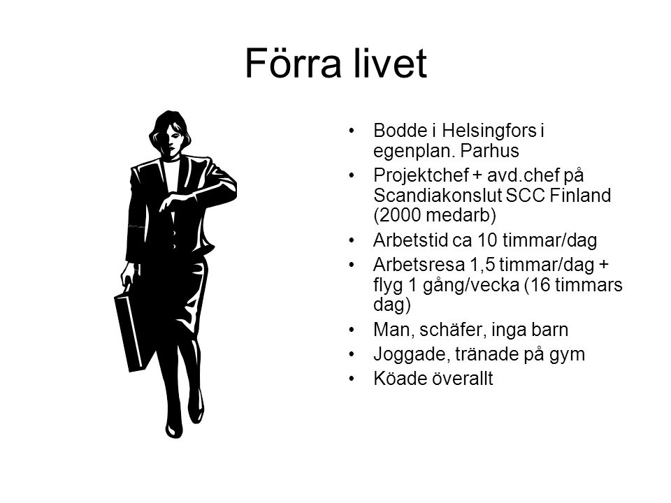 Livet nu •Bor i ehh på Torggatan i Mariehamn •Ensamföretagare •Man (samma), två barn, tre kampfiskar •Jobbar 5-8 timmar/dag •Arbetsresa ca 20 steg •Försöker jogga + träna på gymmet •Köar ingenstans