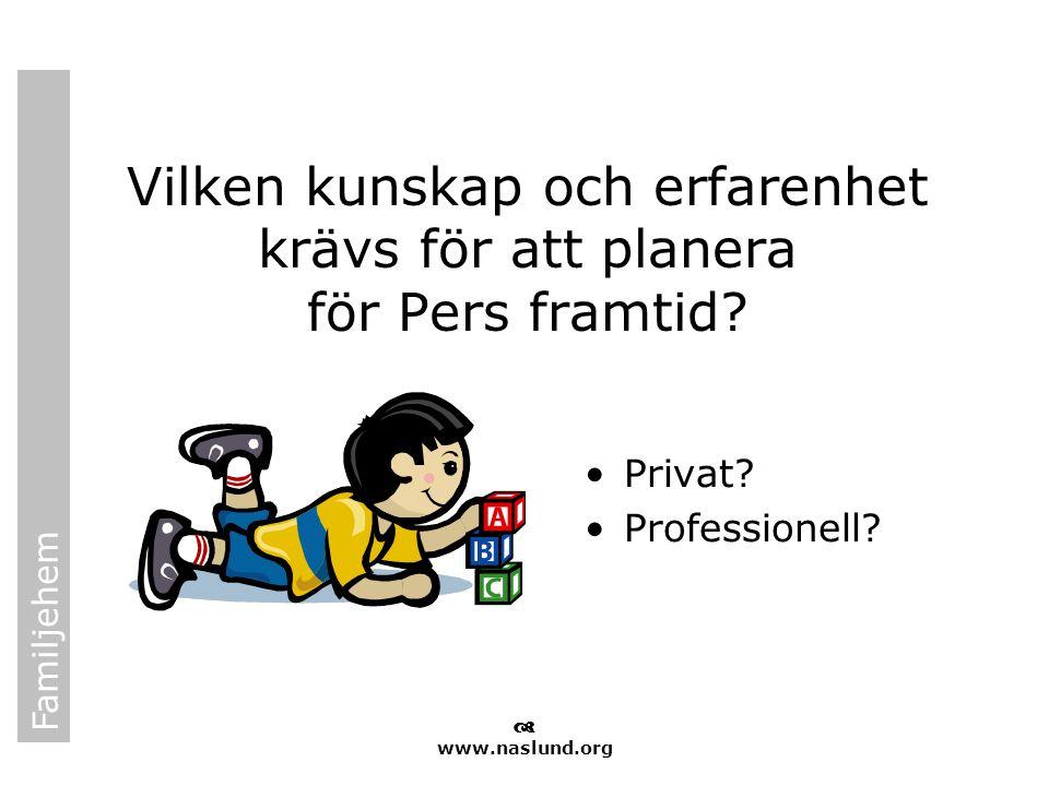 Familjehem  www.naslund.org Vilken kunskap och erfarenhet krävs för att planera för Pers framtid? •Privat? •Professionell?