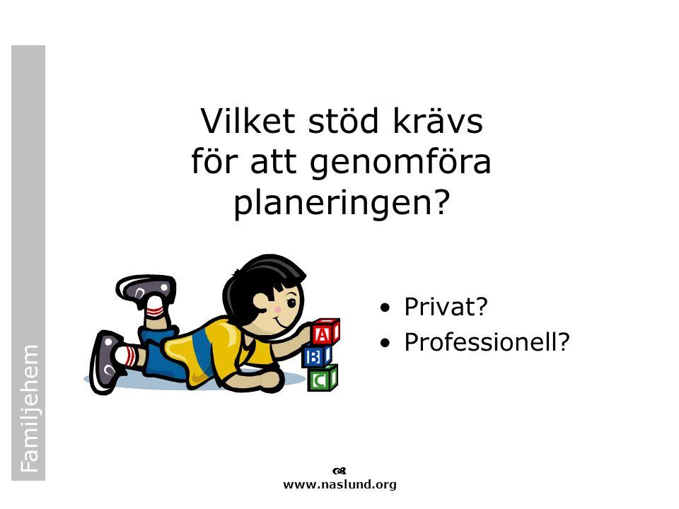 Familjehem  www.naslund.org Vilket stöd krävs för att genomföra planeringen? •Privat? •Professionell?