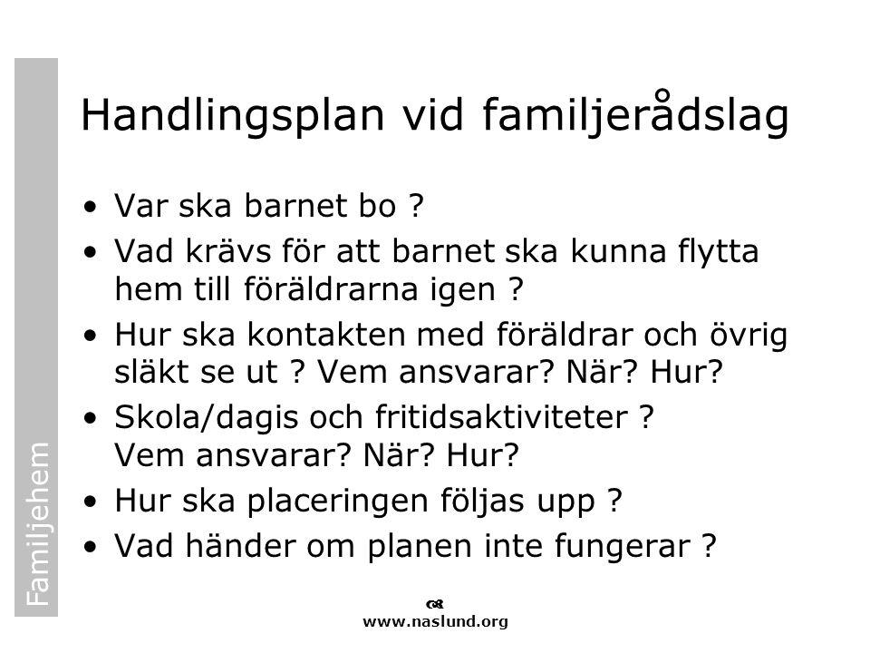 Familjehem  www.naslund.org Handlingsplan vid familjerådslag •Var ska barnet bo ? •Vad krävs för att barnet ska kunna flytta hem till föräldrarna ige
