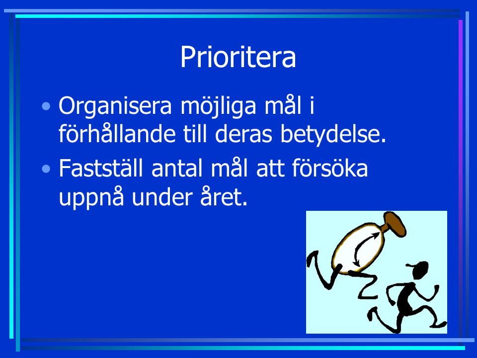 Prioritera •Organisera möjliga mål i förhållande till deras betydelse. •Fastställ antal mål att försöka uppnå under året.