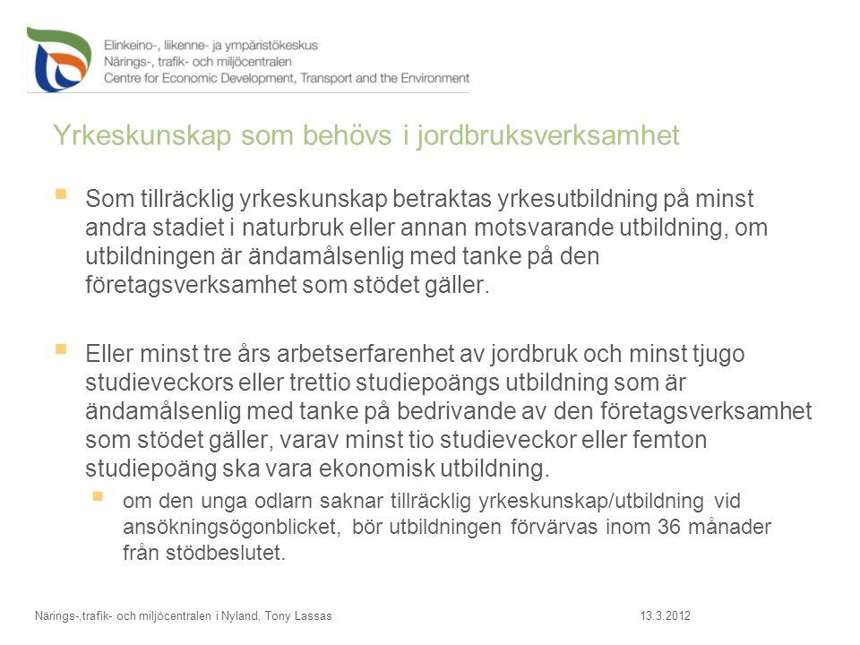 Affärsplan  Omfattande uppgifter ges i Affärsplanen –Beskrivning av bla;  Yrkesskicklighet  Odlingsarealer, grödor, skördar, djurmängder  Marknadsföring av produkter  Byggnader och maskiner  Utvecklande av gården  Kalkyler  Riskbedömning 13.3.2012Närings-,trafik- och miljöcentralen i Nyland, Tony Lassas