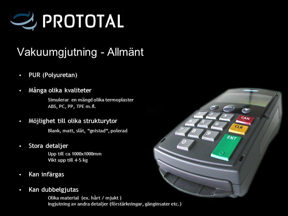 Vakuumgjutning - Allmänt ▪ PUR (Polyuretan) ▪ Många olika kvaliteter Simulerar en mängd olika termoplaster ABS, PC, PP, TPE m.fl. ▪ Möjlighet till oli