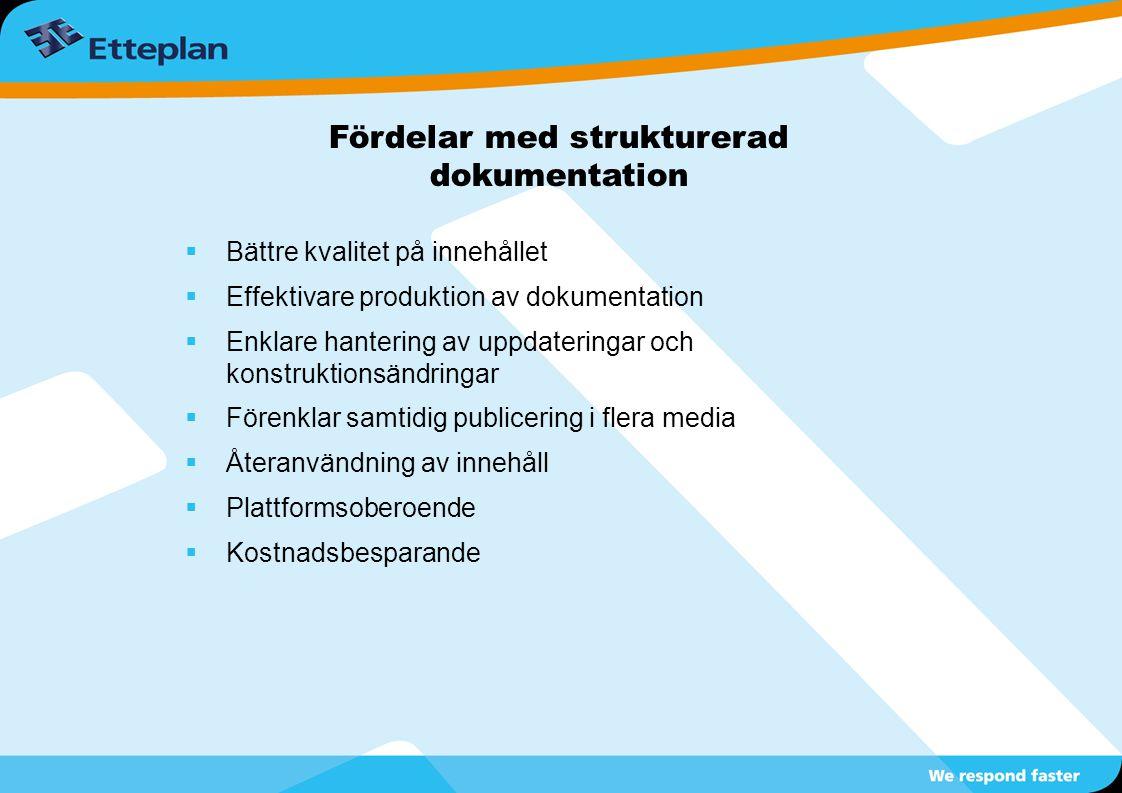 Fördelar med strukturerad dokumentation  Bättre kvalitet på innehållet  Effektivare produktion av dokumentation  Enklare hantering av uppdateringar och konstruktionsändringar  Förenklar samtidig publicering i flera media  Återanvändning av innehåll  Plattformsoberoende  Kostnadsbesparande