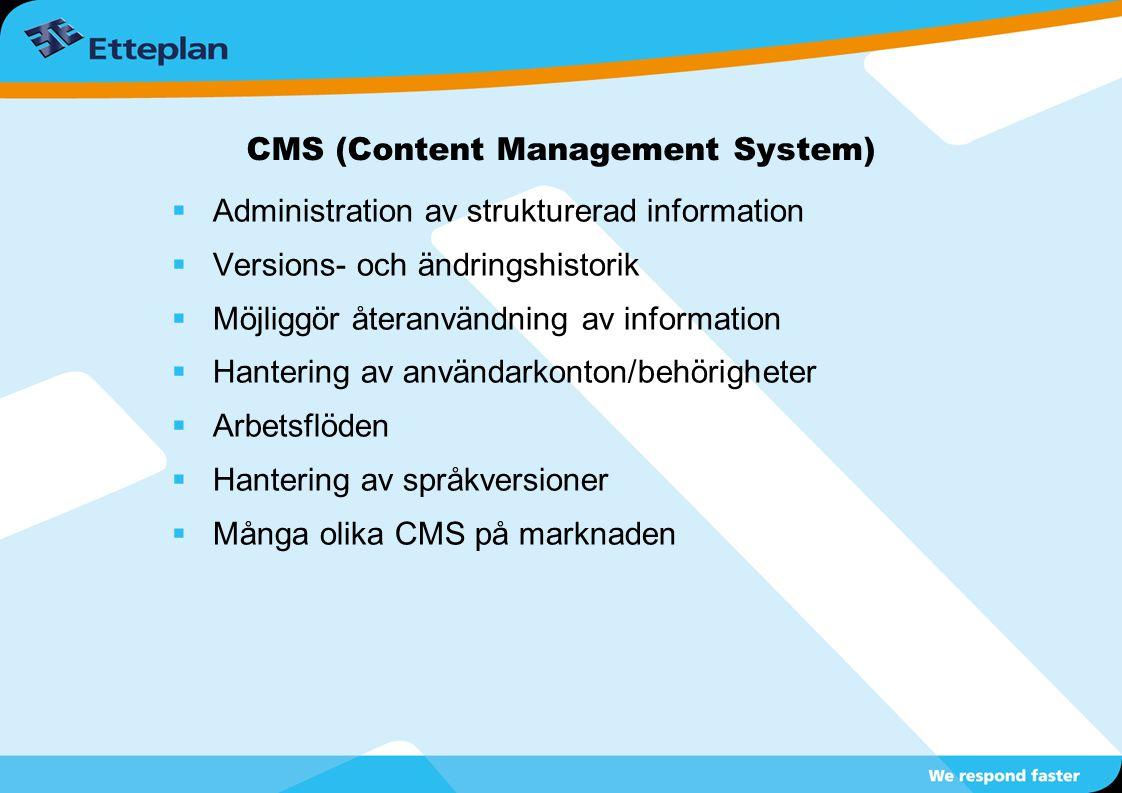 CMS (Content Management System)  Administration av strukturerad information  Versions- och ändringshistorik  Möjliggör återanvändning av information  Hantering av användarkonton/behörigheter  Arbetsflöden  Hantering av språkversioner  Många olika CMS på marknaden