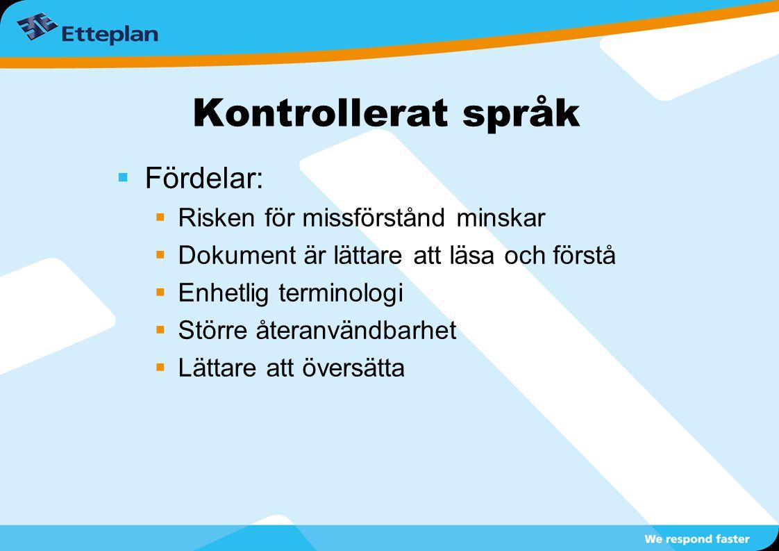 Kontrollerat språk  Fördelar:  Risken för missförstånd minskar  Dokument är lättare att läsa och förstå  Enhetlig terminologi  Större återanvändbarhet  Lättare att översätta
