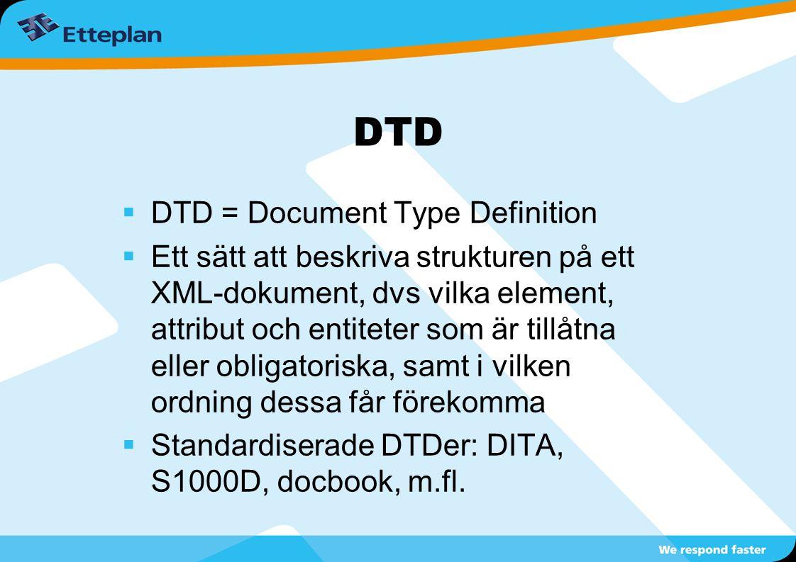 DTD  DTD = Document Type Definition  Ett sätt att beskriva strukturen på ett XML-dokument, dvs vilka element, attribut och entiteter som är tillåtna eller obligatoriska, samt i vilken ordning dessa får förekomma  Standardiserade DTDer: DITA, S1000D, docbook, m.fl.
