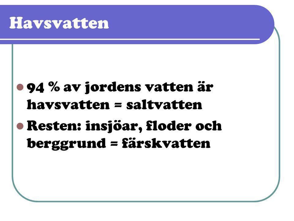 Havsvatten  94 % av jordens vatten är havsvatten = saltvatten  Resten: insjöar, floder och berggrund = färskvatten