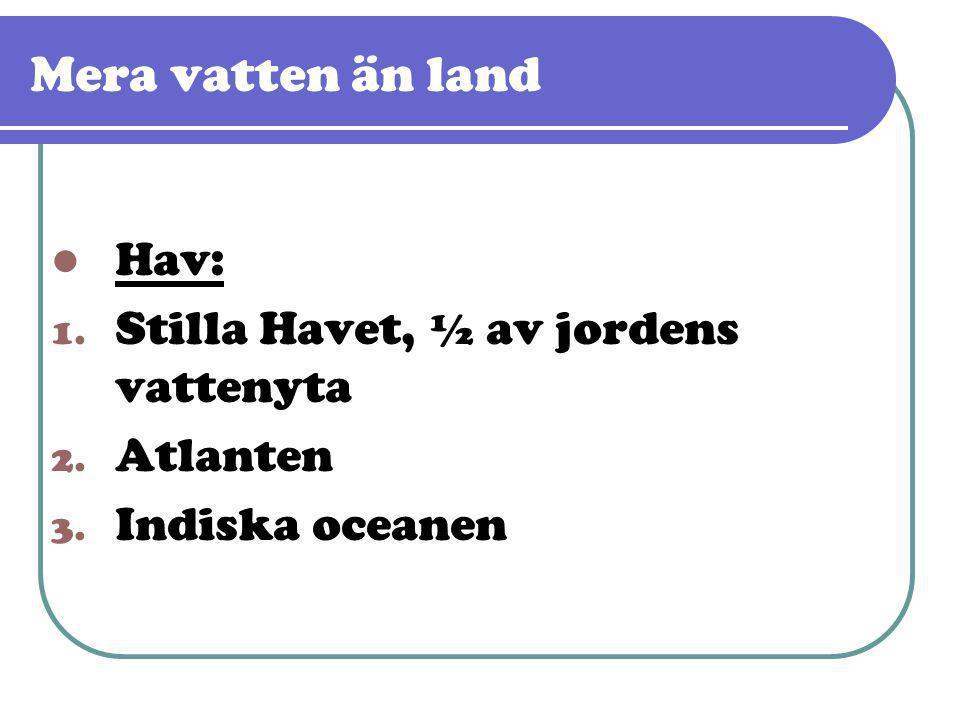 Mera vatten än land  Hav: 1. Stilla Havet, ½ av jordens vattenyta 2. Atlanten 3. Indiska oceanen
