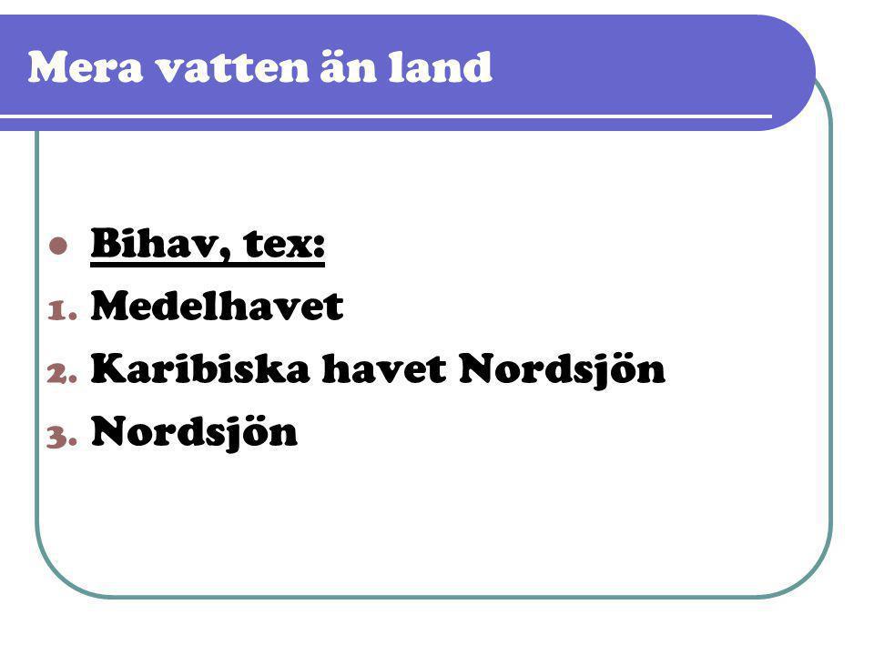 Mera vatten än land  Bihav, tex: 1. Medelhavet 2. Karibiska havet Nordsjön 3. Nordsjön