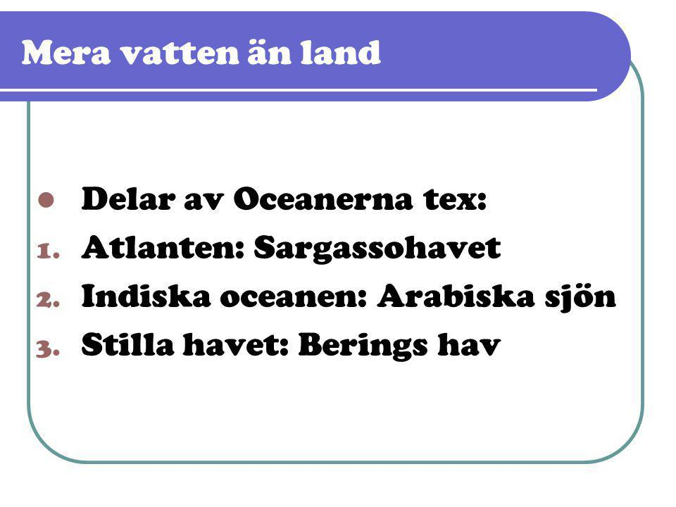Mera vatten än land  Delar av Oceanerna tex: 1. Atlanten: Sargassohavet 2. Indiska oceanen: Arabiska sjön 3. Stilla havet: Berings hav