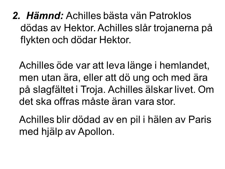 2. Hämnd: Achilles bästa vän Patroklos dödas av Hektor. Achilles slår trojanerna på flykten och dödar Hektor. Achilles öde var att leva länge i hemlan