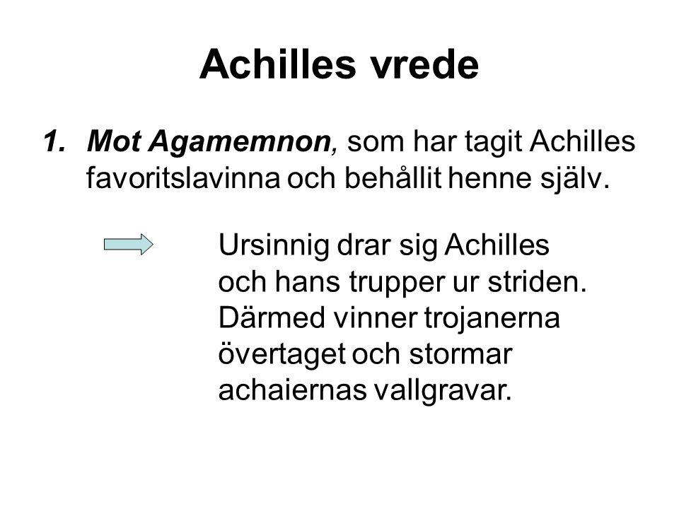 Achilles vrede 1.Mot Agamemnon, som har tagit Achilles favoritslavinna och behållit henne själv. Ursinnig drar sig Achilles och hans trupper ur stride