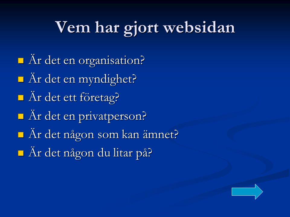 Vem har gjort websidan  Är det en organisation?  Är det en myndighet?  Är det ett företag?  Är det en privatperson?  Är det någon som kan ämnet?