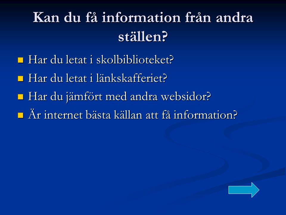 Kan du få information från andra ställen?  Har du letat i skolbiblioteket?  Har du letat i länkskafferiet?  Har du jämfört med andra websidor?  Är
