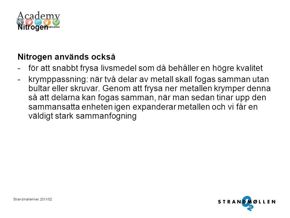 Strandmøllen/ver. 2011/02 Nitrogen Nitrogen har nyttiga köldegenskaper, det används bland annat inom vården -vid kryobehandling, t ex när man tar bort
