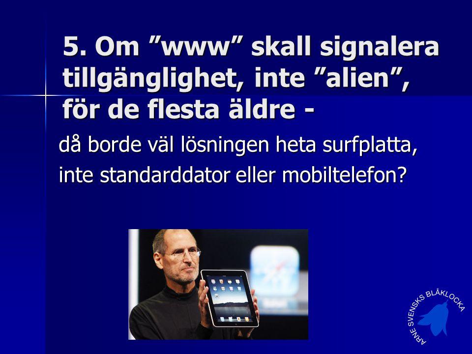 """5. Om """"www"""" skall signalera tillgänglighet, inte """"alien"""", för de flesta äldre - då borde väl lösningen heta surfplatta, inte standarddator eller mobil"""