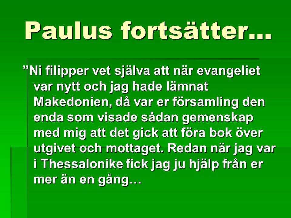 Paulus fortsätter… Ni filipper vet själva att när evangeliet var nytt och jag hade lämnat Makedonien, då var er församling den enda som visade sådan gemenskap med mig att det gick att föra bok över utgivet och mottaget.