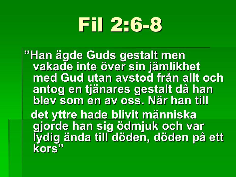 Fil 2:6-8 Han ägde Guds gestalt men vakade inte över sin jämlikhet med Gud utan avstod från allt och antog en tjänares gestalt då han blev som en av oss.