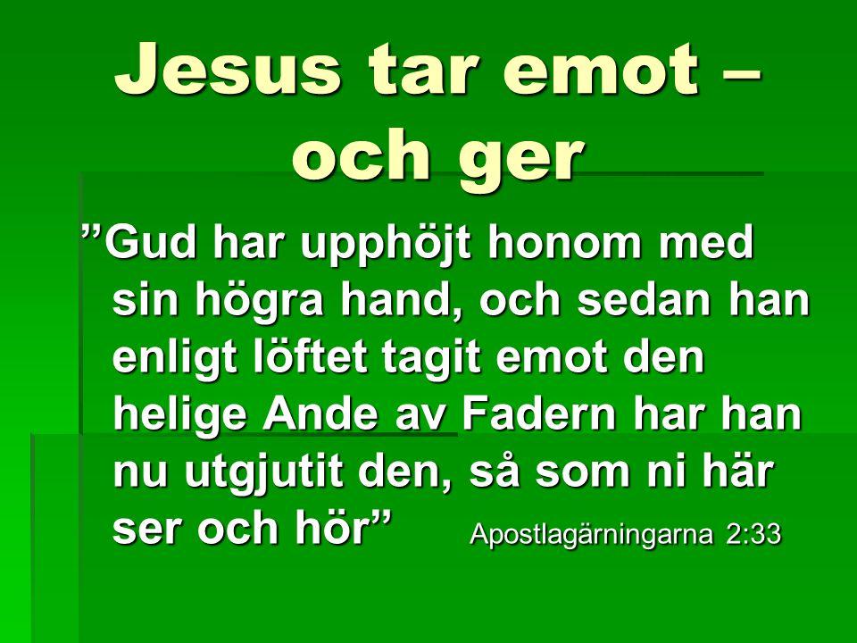 Jesus tar emot – och ger Gud har upphöjt honom med sin högra hand, och sedan han enligt löftet tagit emot den helige Ande av Fadern har han nu utgjutit den, så som ni här ser och hör Apostlagärningarna 2:33