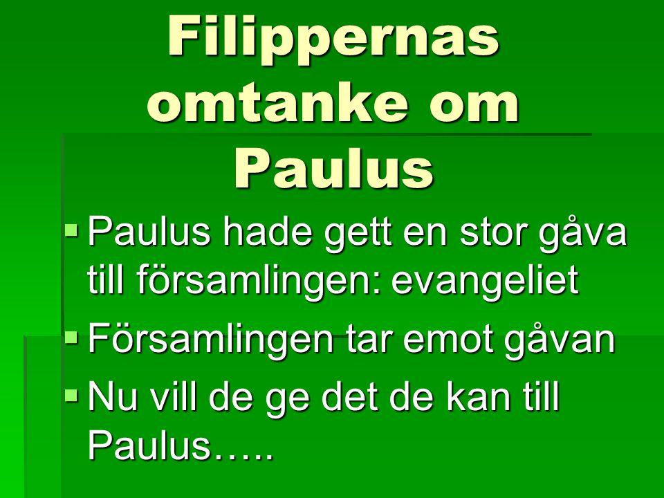 Filippernas omtanke om Paulus  Paulus hade gett en stor gåva till församlingen: evangeliet  Församlingen tar emot gåvan  Nu vill de ge det de kan t