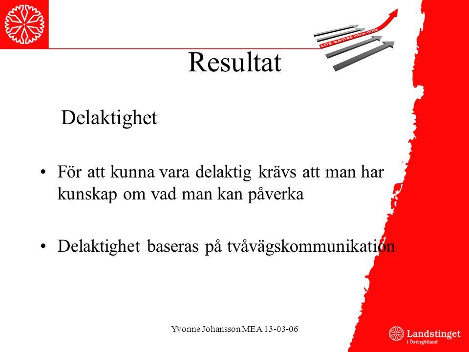 Resultat Delaktighet •För att kunna vara delaktig krävs att man har kunskap om vad man kan påverka •Delaktighet baseras på tvåvägskommunikation Yvonne Johansson MEA 13-03-06