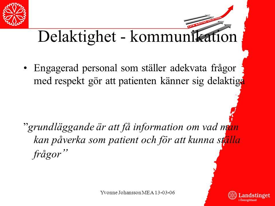 Delaktighet - kommunikation •Engagerad personal som ställer adekvata frågor med respekt gör att patienten känner sig delaktiga grundläggande är att få information om vad man kan påverka som patient och för att kunna ställa frågor Yvonne Johansson MEA 13-03-06