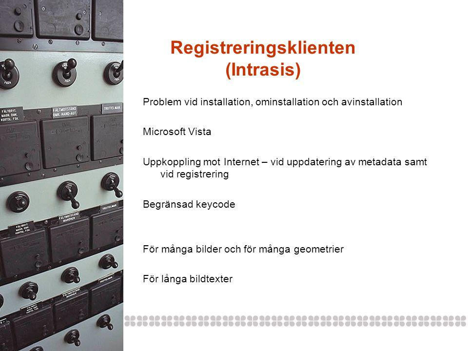 Registreringsklienten (Intrasis) Problem vid installation, ominstallation och avinstallation Microsoft Vista Uppkoppling mot Internet – vid uppdatering av metadata samt vid registrering Begränsad keycode För många bilder och för många geometrier För långa bildtexter