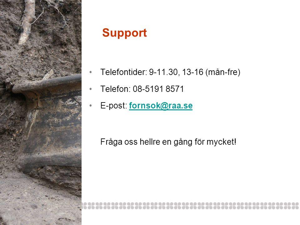 Support •Telefontider: 9-11.30, 13-16 (mån-fre) •Telefon: 08-5191 8571 •E-post: fornsok@raa.sefornsok@raa.se Fråga oss hellre en gång för mycket!